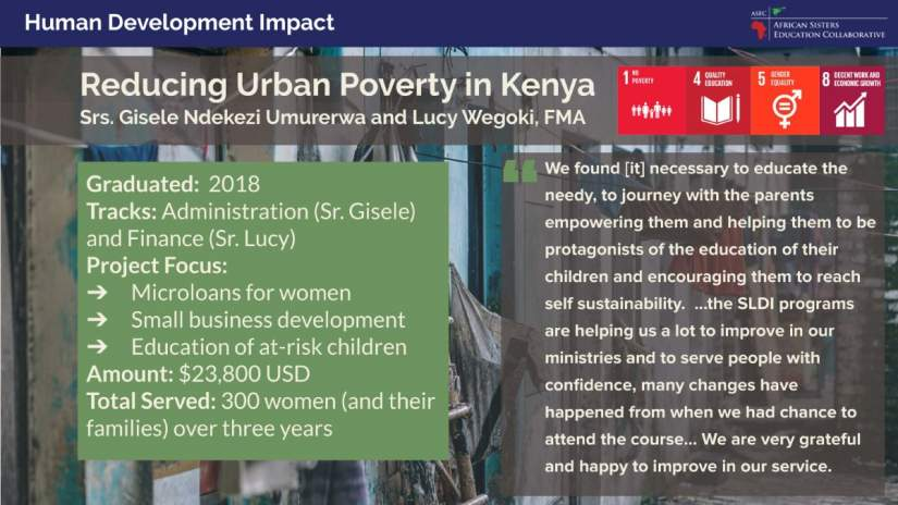 Srs. Gisele and Lucy developed a project to serve families living in urban poverty in the slums of Kenya. The project focuses on microloans for women, small business development and education of at-risk children.